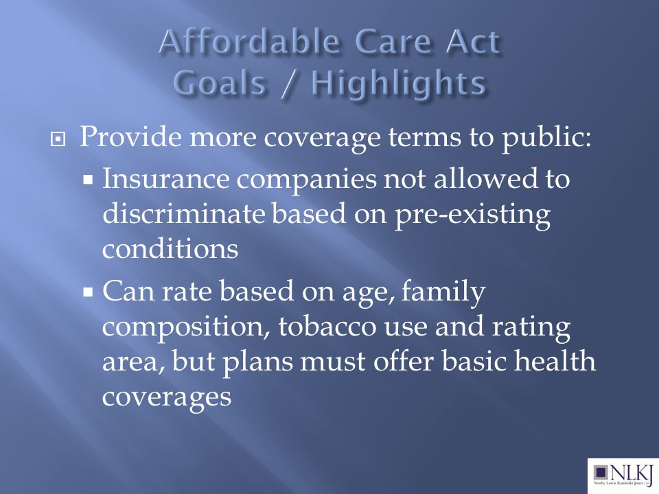  Provide more coverage terms to public:  Insurance companies not allowed to discriminate based on pre-existing conditions  Can rate based on age, family composition, tobacco use and rating area, but plans must offer basic health coverages