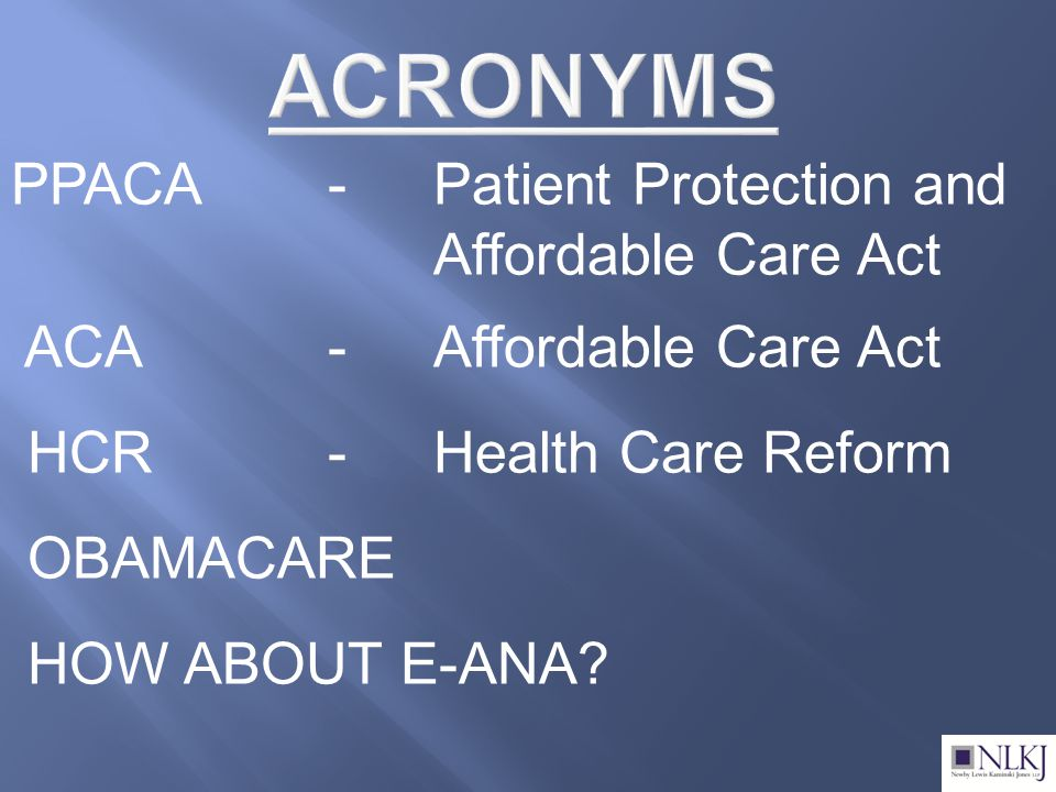 PPACA-Patient Protection and Affordable Care Act ACA-Affordable Care Act HCR-Health Care Reform OBAMACARE HOW ABOUT E-ANA