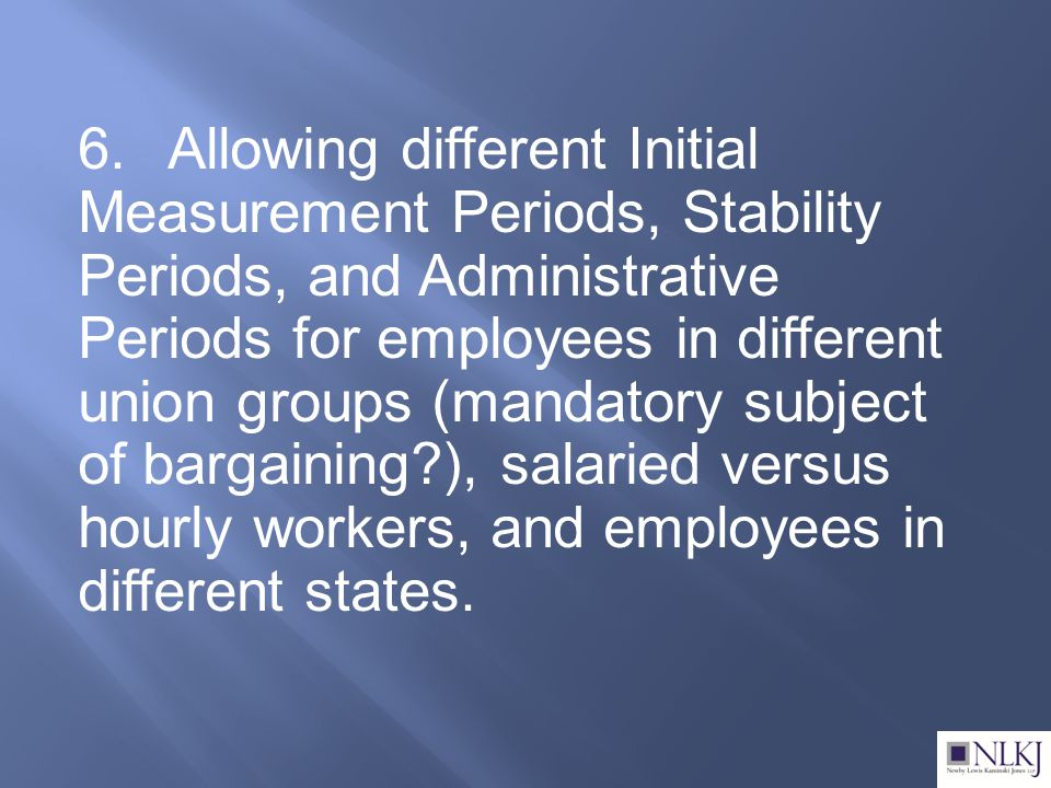 6.Allowing different Initial Measurement Periods, Stability Periods, and Administrative Periods for employees in different union groups (mandatory subject of bargaining ), salaried versus hourly workers, and employees in different states.