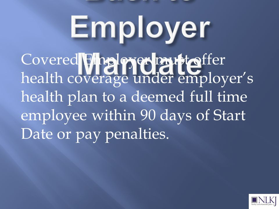 Covered Employer must offer health coverage under employer's health plan to a deemed full time employee within 90 days of Start Date or pay penalties.