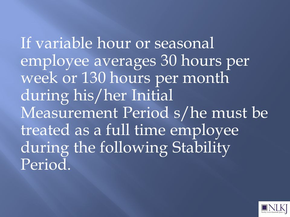 If variable hour or seasonal employee averages 30 hours per week or 130 hours per month during his/her Initial Measurement Period s/he must be treated as a full time employee during the following Stability Period.