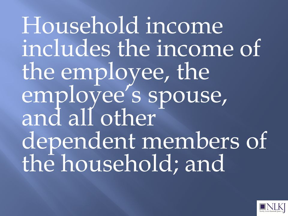 Household income includes the income of the employee, the employee's spouse, and all other dependent members of the household; and
