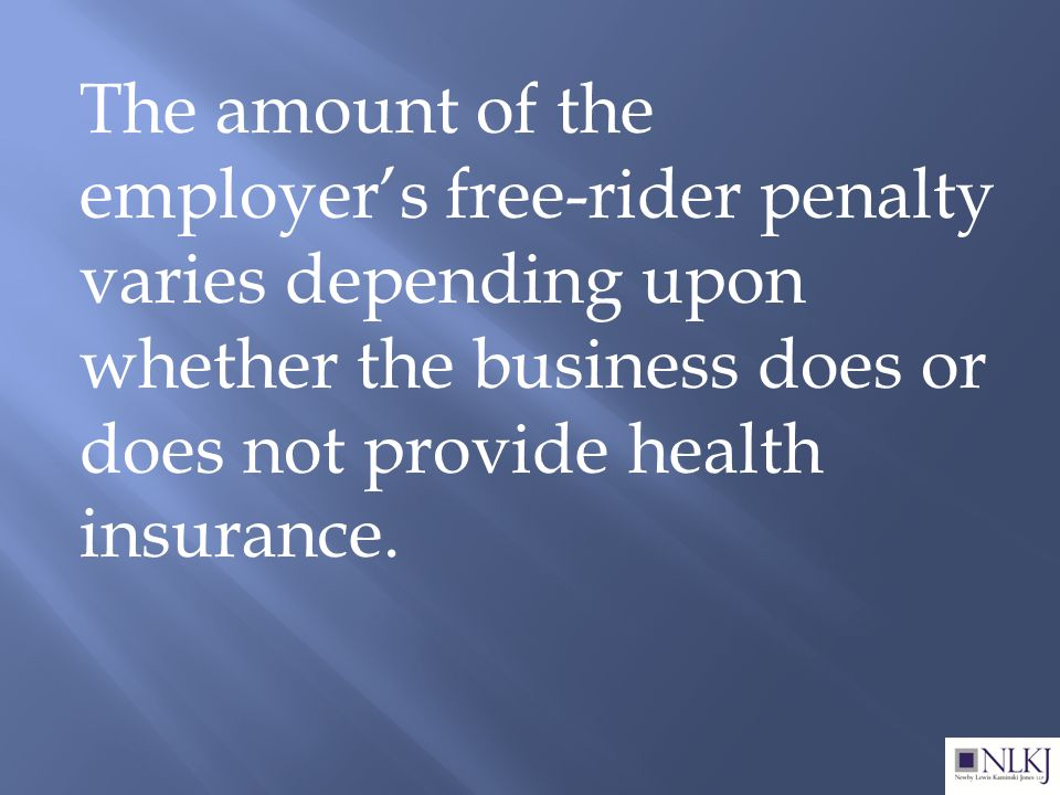 The amount of the employer's free-rider penalty varies depending upon whether the business does or does not provide health insurance.