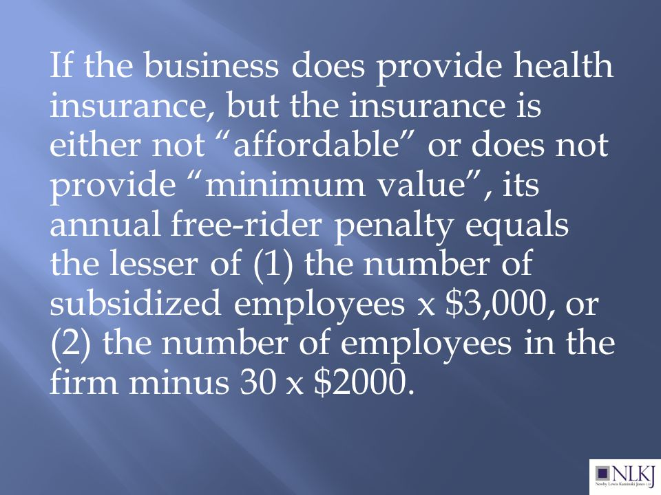 If the business does provide health insurance, but the insurance is either not affordable or does not provide minimum value , its annual free-rider penalty equals the lesser of (1) the number of subsidized employees x $3,000, or (2) the number of employees in the firm minus 30 x $2000.
