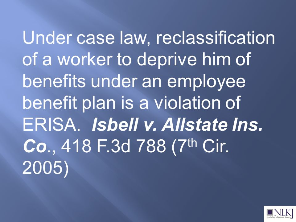 Under case law, reclassification of a worker to deprive him of benefits under an employee benefit plan is a violation of ERISA.