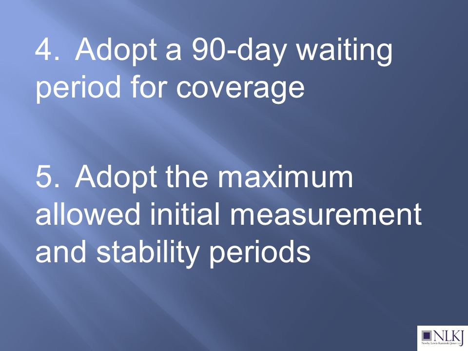 4.Adopt a 90-day waiting period for coverage 5.Adopt the maximum allowed initial measurement and stability periods
