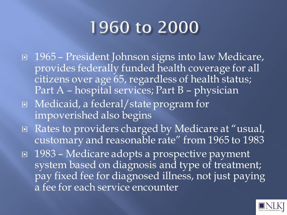  1965 – President Johnson signs into law Medicare, provides federally funded health coverage for all citizens over age 65, regardless of health status; Part A – hospital services; Part B – physician  Medicaid, a federal/state program for impoverished also begins  Rates to providers charged by Medicare at usual, customary and reasonable rate from 1965 to 1983  1983 – Medicare adopts a prospective payment system based on diagnosis and type of treatment; pay fixed fee for diagnosed illness, not just paying a fee for each service encounter