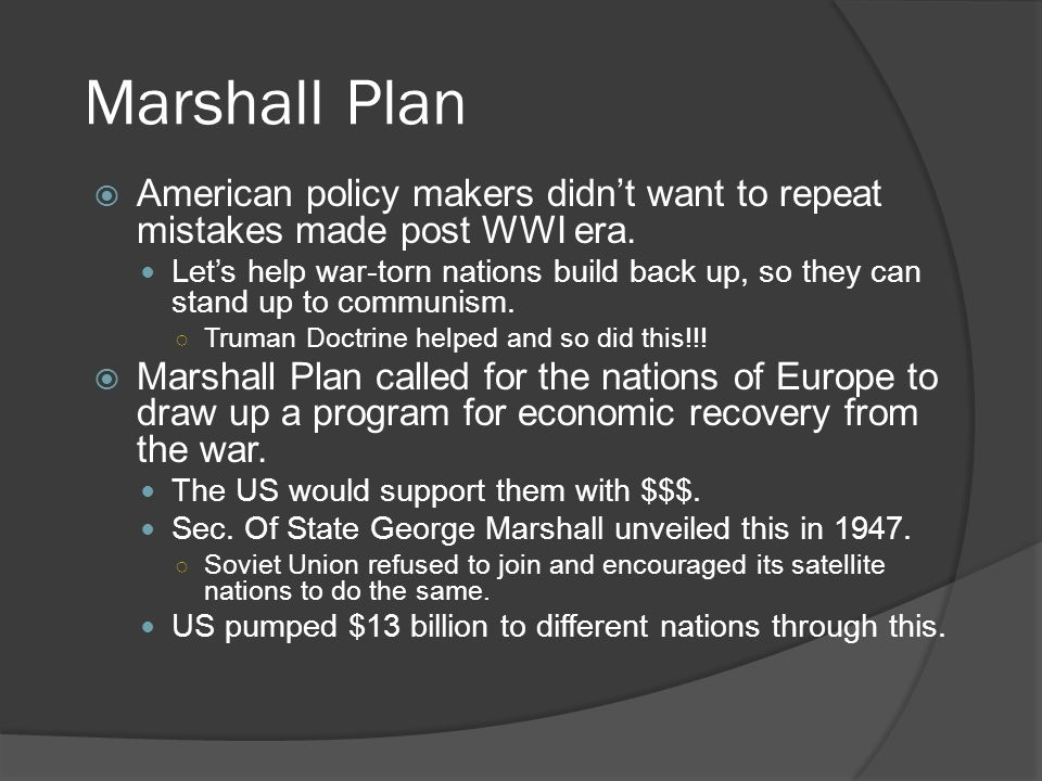 Marshall Plan  American policy makers didn't want to repeat mistakes made post WWI era.