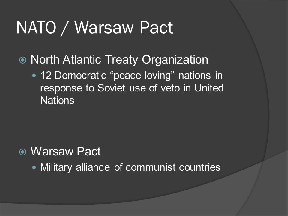 NATO / Warsaw Pact  North Atlantic Treaty Organization 12 Democratic peace loving nations in response to Soviet use of veto in United Nations  Warsaw Pact Military alliance of communist countries