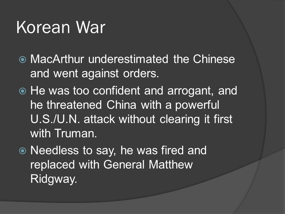 Korean War  MacArthur underestimated the Chinese and went against orders.