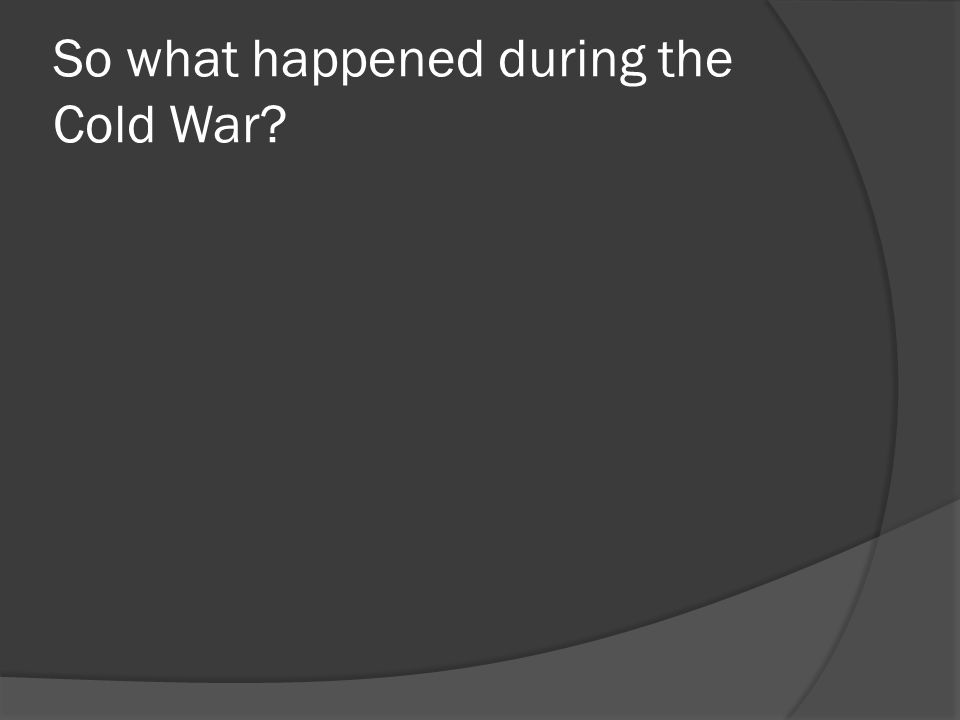 So what happened during the Cold War