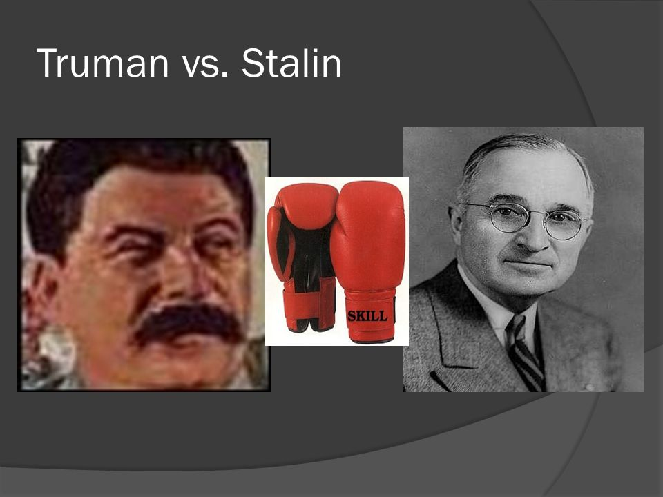  Truman President of the US Democratic Gov't Didn't want the Soviet Union to spread communism to satellite nations.