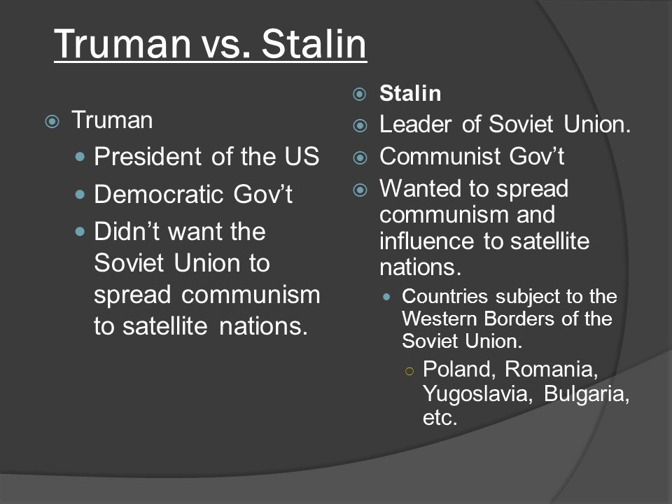  Truman President of the US Democratic Gov't Didn't want the Soviet Union to spread communism to satellite nations.