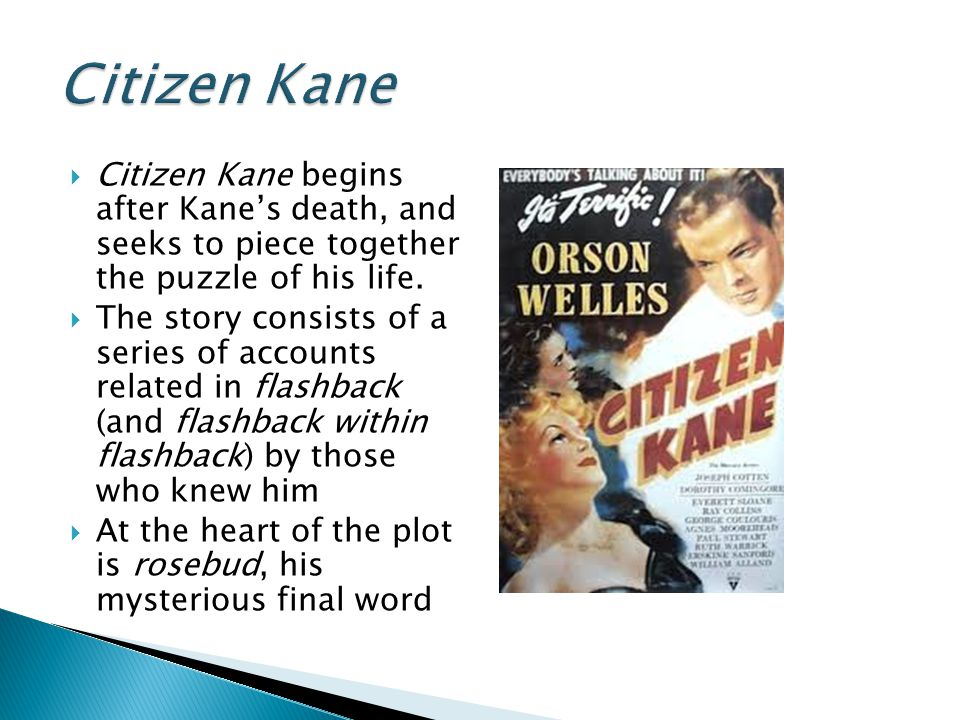  Citizen Kane begins after Kane's death, and seeks to piece together the puzzle of his life.  The story consists of a series of accounts related in
