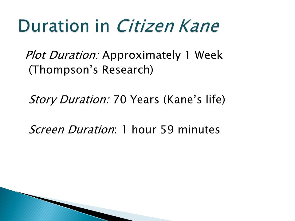 Plot Duration: Approximately 1 Week (Thompson's Research) Story Duration: 70 Years (Kane's life) Screen Duration: 1 hour 59 minutes