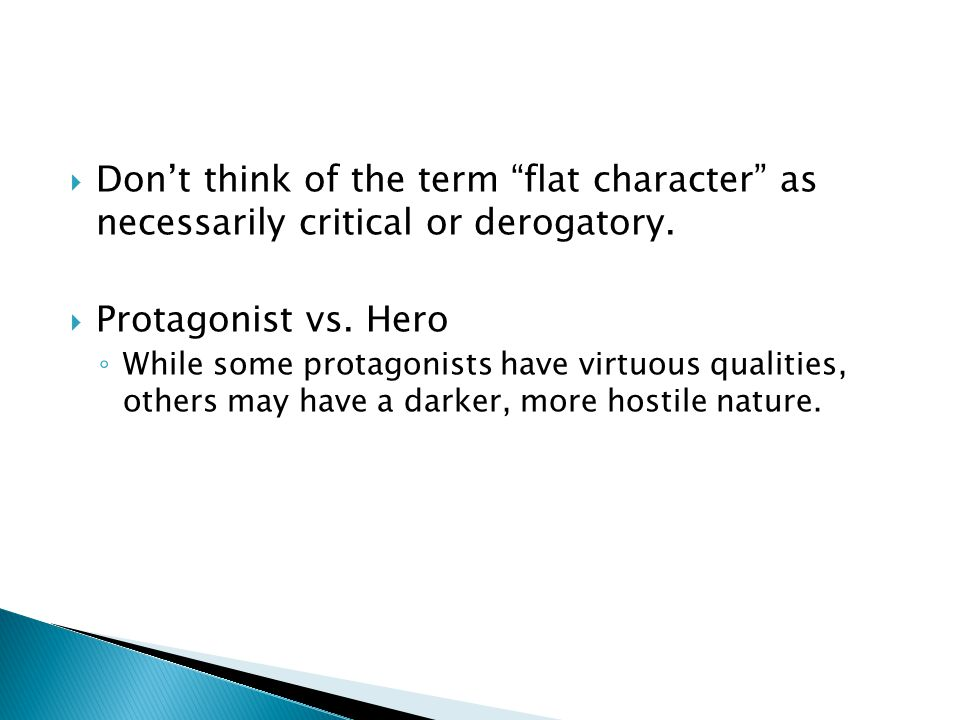 " Don't think of the term ""flat character"" as necessarily critical or derogatory.  Protagonist vs. Hero ◦ While some protagonists have virtuous quali"