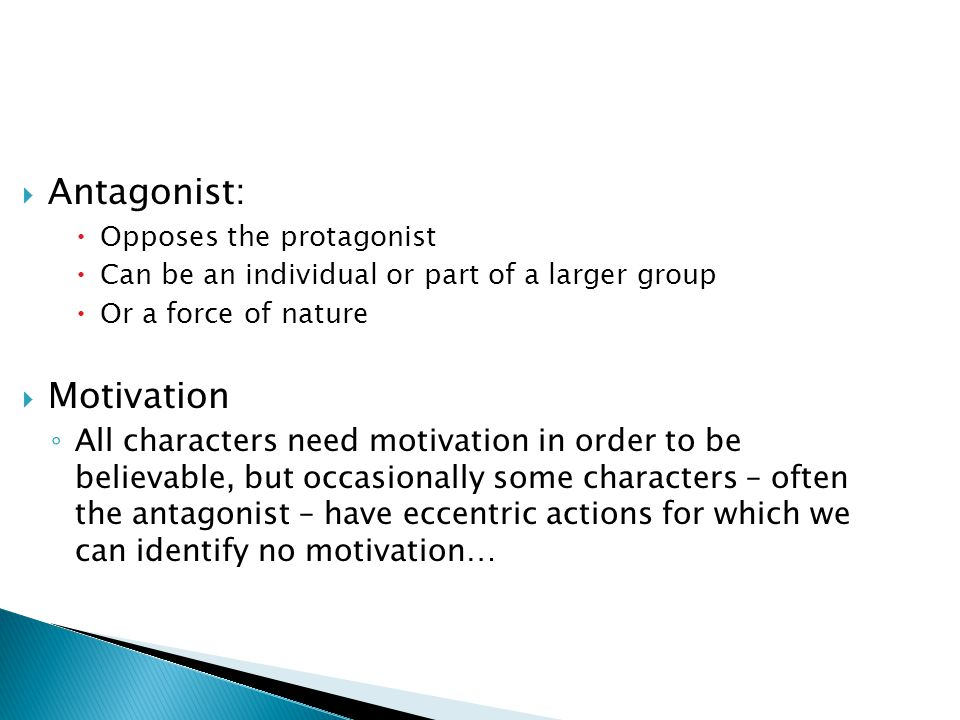  Antagonist:  Opposes the protagonist  Can be an individual or part of a larger group  Or a force of nature  Motivation ◦ All characters need mot