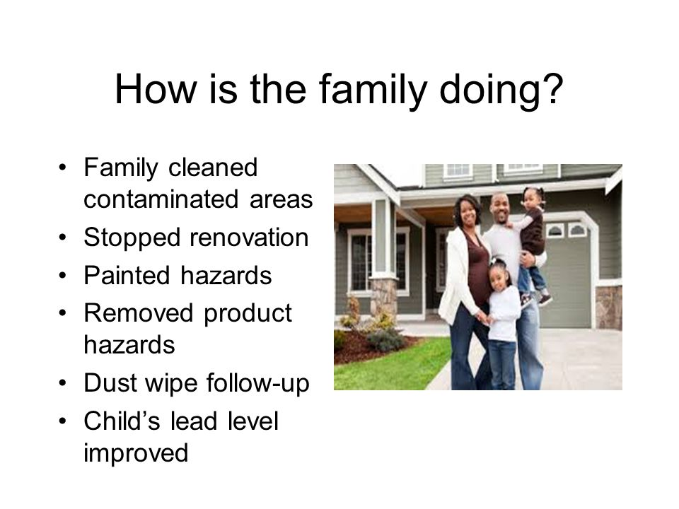 How is the family doing? Family cleaned contaminated areas Stopped renovation Painted hazards Removed product hazards Dust wipe follow-up Child's lead