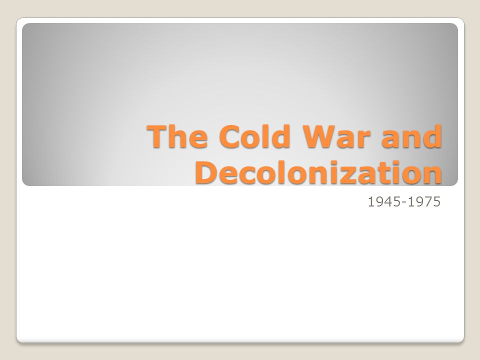 The Cold War and Decolonization 1945-1975