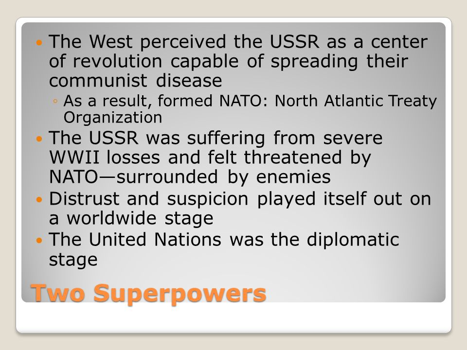 Two Superpowers The West perceived the USSR as a center of revolution capable of spreading their communist disease ◦As a result, formed NATO: North At