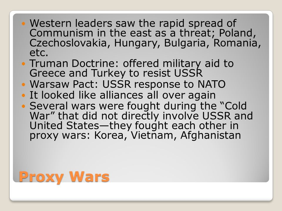 Proxy Wars Western leaders saw the rapid spread of Communism in the east as a threat; Poland, Czechoslovakia, Hungary, Bulgaria, Romania, etc. Truman