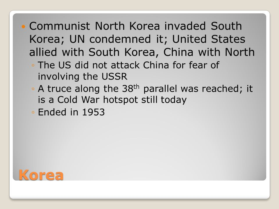 Korea Communist North Korea invaded South Korea; UN condemned it; United States allied with South Korea, China with North ◦The US did not attack China