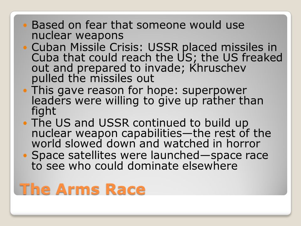 The Arms Race Based on fear that someone would use nuclear weapons Cuban Missile Crisis: USSR placed missiles in Cuba that could reach the US; the US