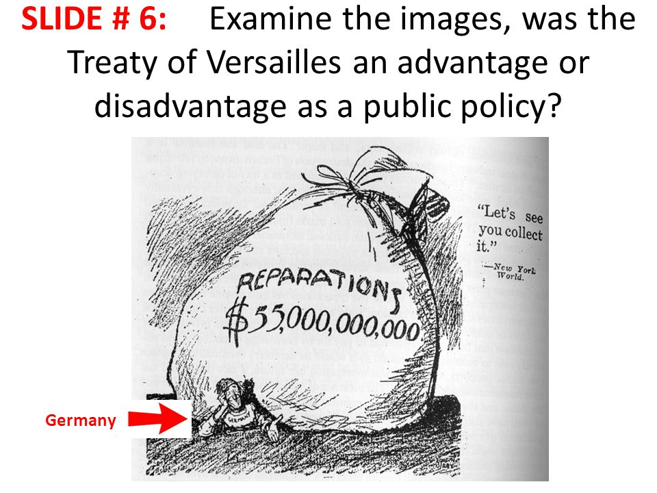 SLIDE # 6: Examine the images, was the Treaty of Versailles an advantage or disadvantage as a public policy.