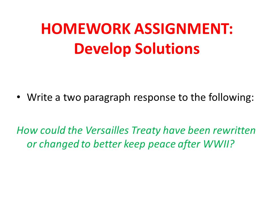 HOMEWORK ASSIGNMENT: Develop Solutions Write a two paragraph response to the following: How could the Versailles Treaty have been rewritten or changed to better keep peace after WWII