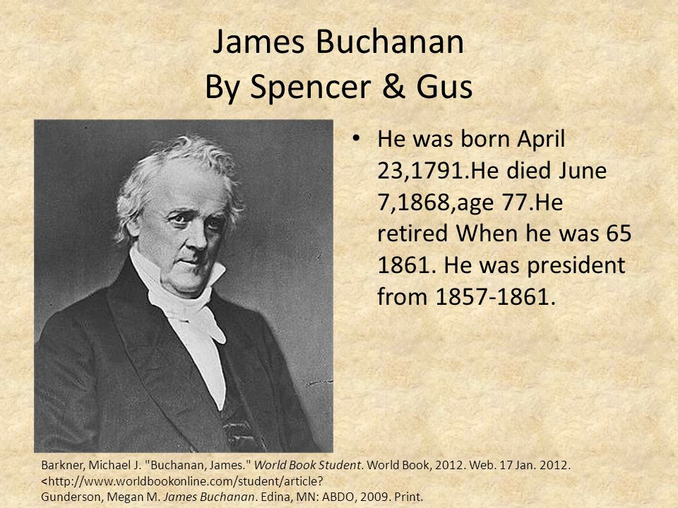 James Buchanan By Spencer & Gus He was born April 23,1791.He died June 7,1868,age 77.He retired When he was 65 1861. He was president from 1857-1861.