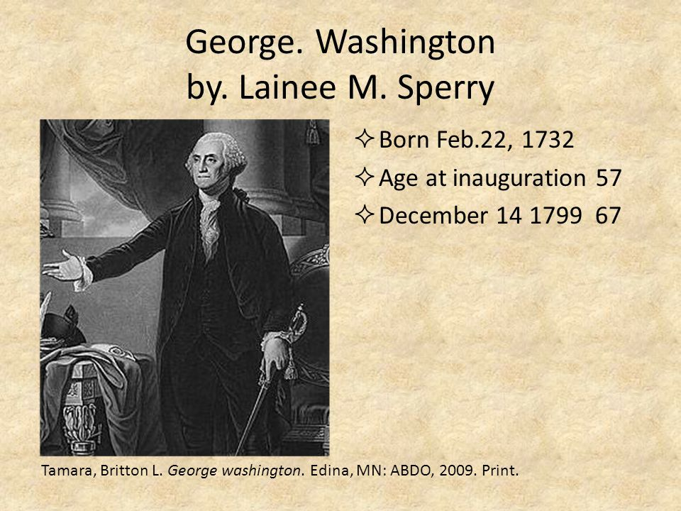 George. Washington by. Lainee M. Sperry  Born Feb.22, 1732  Age at inauguration 57  December 14 1799 67 Tamara, Britton L. George washington. Edina