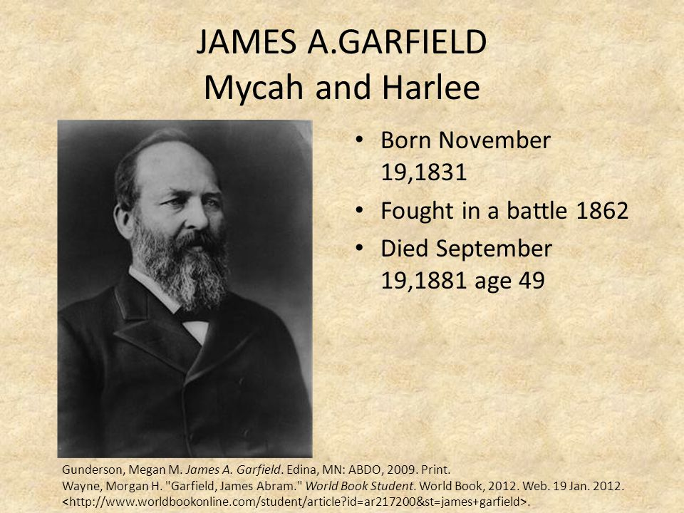 JAMES A.GARFIELD Mycah and Harlee Born November 19,1831 Fought in a battle 1862 Died September 19,1881 age 49 Gunderson, Megan M. James A. Garfield. E