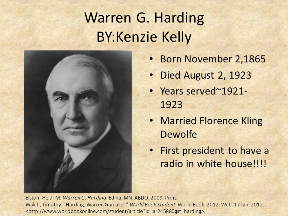 Warren G. Harding BY:Kenzie Kelly Born November 2,1865 Died August 2, 1923 Years served~1921- 1923 Married Florence Kling Dewolfe First president to h