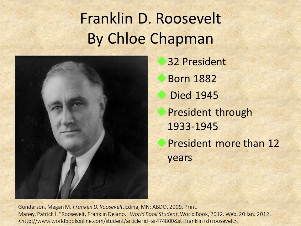 Franklin D. Roosevelt By Chloe Chapman  32 President  Born 1882  Died 1945  President through 1933-1945  President more than 12 years Gunderson,