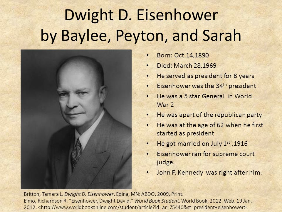 Dwight D. Eisenhower by Baylee, Peyton, and Sarah Born: Oct.14,1890 Died: March 28,1969 He served as president for 8 years Eisenhower was the 34 th pr