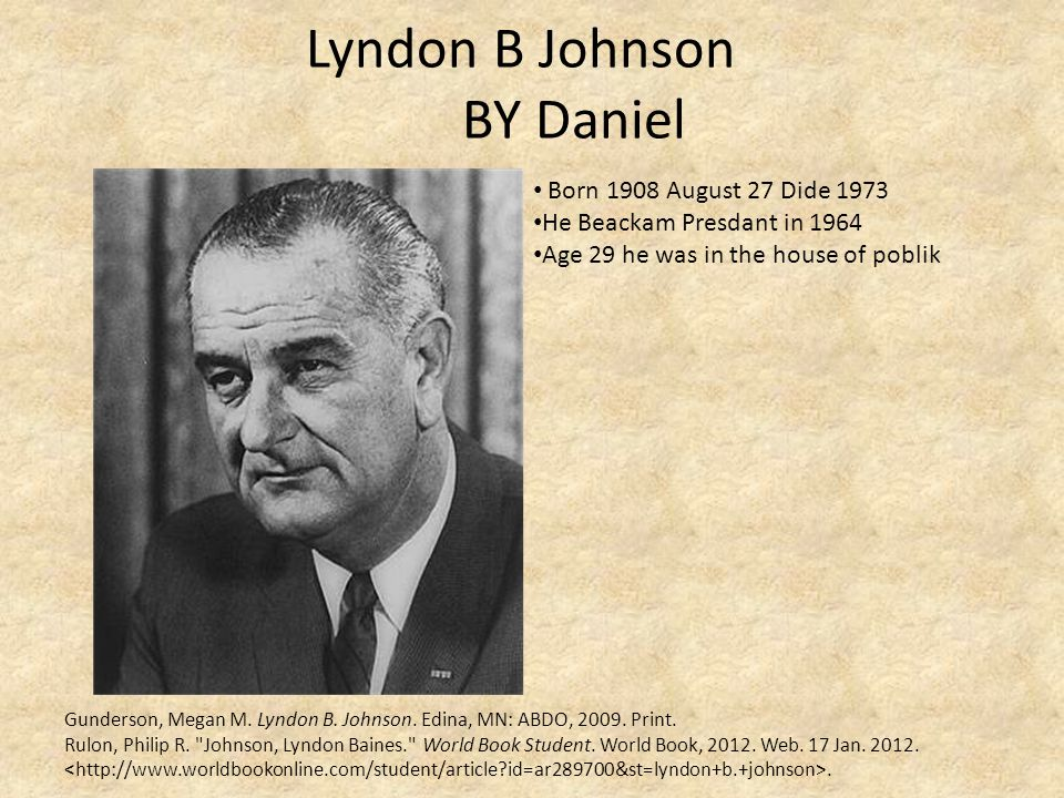 Lyndon B Johnson BY Daniel Gunderson, Megan M. Lyndon B. Johnson. Edina, MN: ABDO, 2009. Print. Rulon, Philip R.