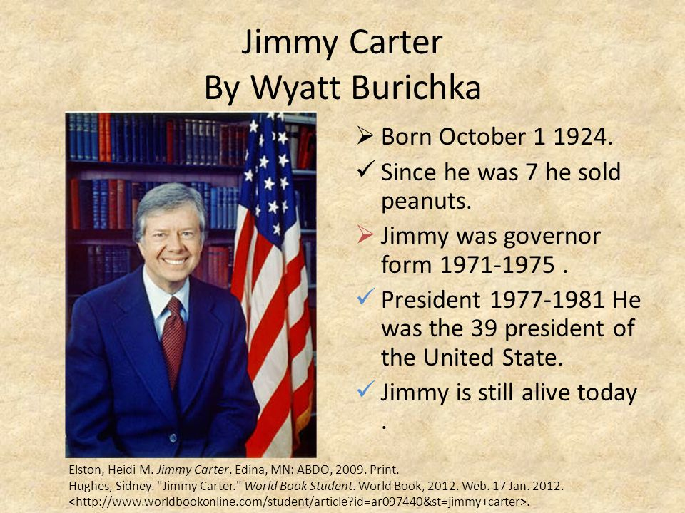 Jimmy Carter By Wyatt Burichka  Born October 1 1924. Since he was 7 he sold peanuts.  Jimmy was governor form 1971-1975. President 1977-1981 He was