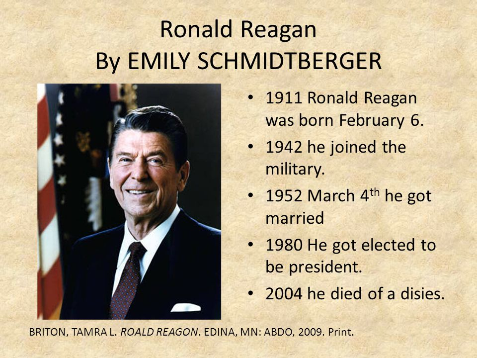 Ronald Reagan By EMILY SCHMIDTBERGER 1911 Ronald Reagan was born February 6. 1942 he joined the military. 1952 March 4 th he got married 1980 He got e