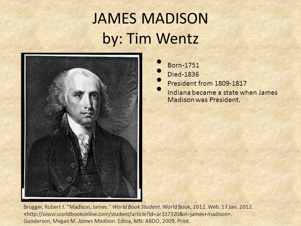 JAMES MADISON by: Tim Wentz Born-1751 Died-1836 President from 1809-1817 Indiana became a state when James Madison was President. Brugger, Robert J.