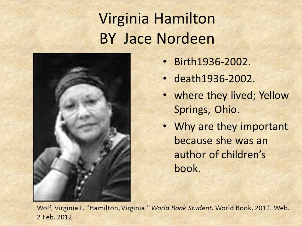 Virginia Hamilton BY Jace Nordeen Birth1936-2002. death1936-2002. where they lived; Yellow Springs, Ohio. Why are they important because she was an au