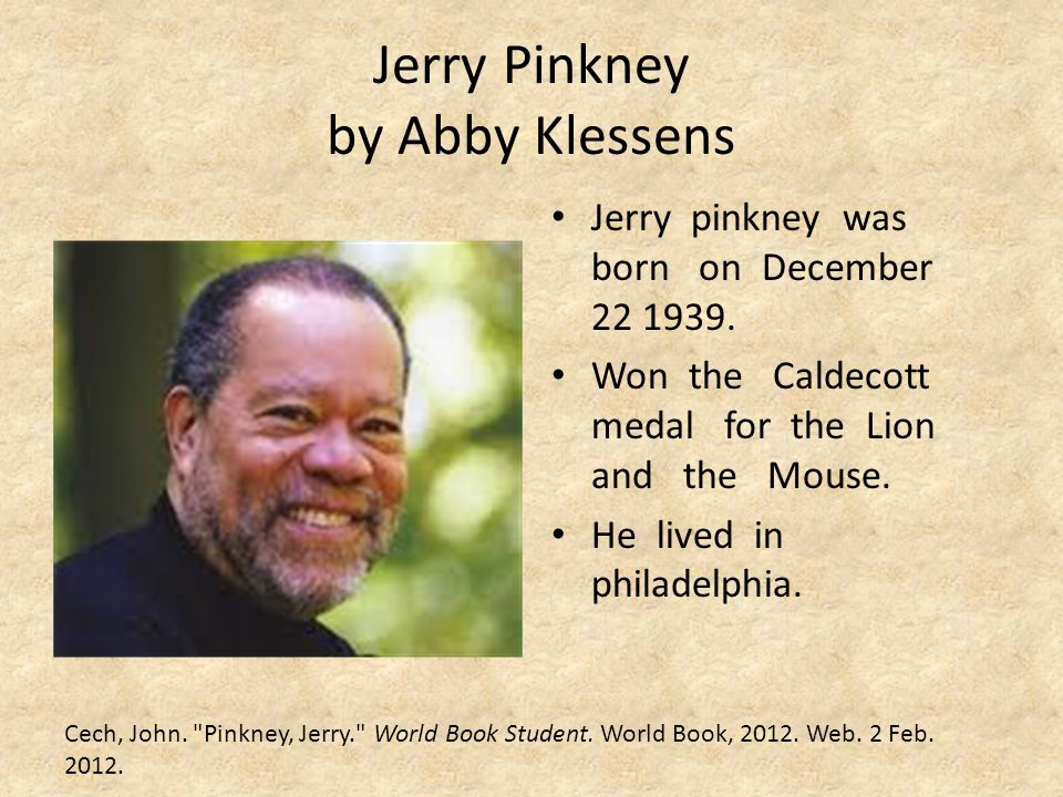 Jerry Pinkney by Abby Klessens Jerry pinkney was born on December 22 1939. Won the Caldecott medal for the Lion and the Mouse. He lived in philadelphi