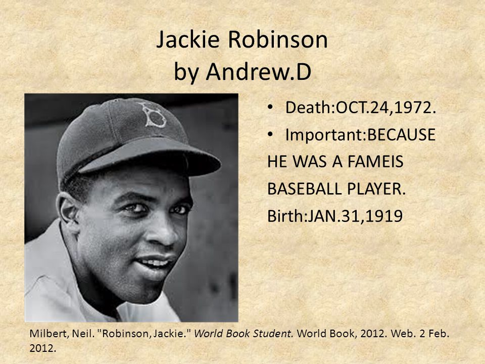 Jackie Robinson by Andrew.D Death:OCT.24,1972. Important:BECAUSE HE WAS A FAMEIS BASEBALL PLAYER. Birth:JAN.31,1919 Milbert, Neil.