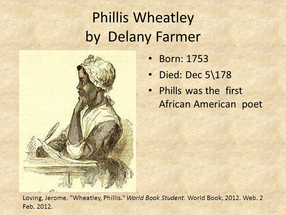 Phillis Wheatley by Delany Farmer Born: 1753 Died: Dec 5\178 Phills was the first African American poet Loving, Jerome.