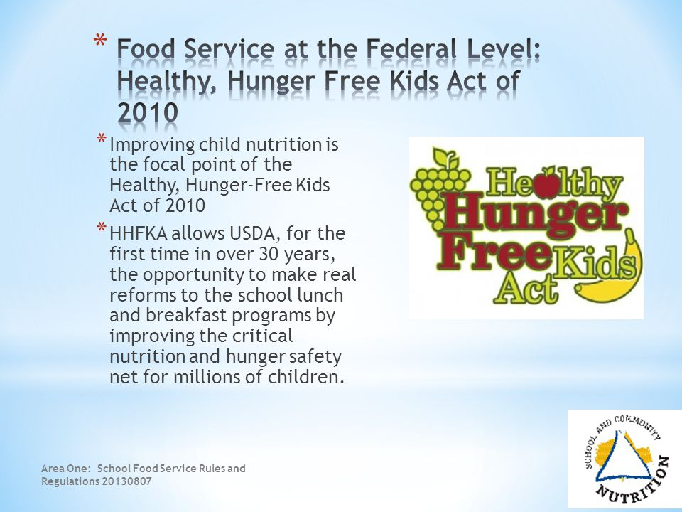 * Improving child nutrition is the focal point of the Healthy, Hunger-Free Kids Act of 2010 * HHFKA allows USDA, for the first time in over 30 years, the opportunity to make real reforms to the school lunch and breakfast programs by improving the critical nutrition and hunger safety net for millions of children.