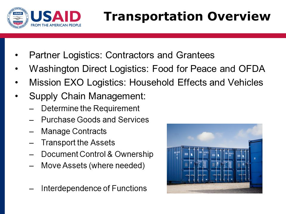 Partner Logistics: Contractors and Grantees Washington Direct Logistics: Food for Peace and OFDA Mission EXO Logistics: Household Effects and Vehicles Supply Chain Management: –Determine the Requirement –Purchase Goods and Services –Manage Contracts –Transport the Assets –Document Control & Ownership –Move Assets (where needed) –Interdependence of Functions Transportation Overview
