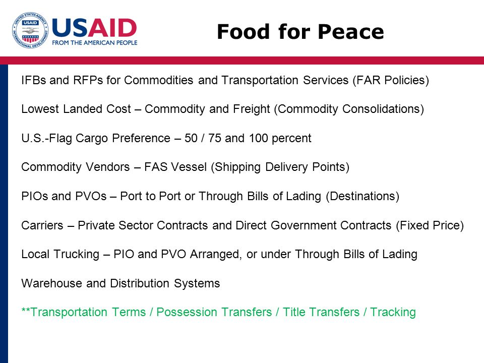 IFBs and RFPs for Commodities and Transportation Services (FAR Policies) Lowest Landed Cost – Commodity and Freight (Commodity Consolidations) U.S.-Flag Cargo Preference – 50 / 75 and 100 percent Commodity Vendors – FAS Vessel (Shipping Delivery Points) PIOs and PVOs – Port to Port or Through Bills of Lading (Destinations) Carriers – Private Sector Contracts and Direct Government Contracts (Fixed Price) Local Trucking – PIO and PVO Arranged, or under Through Bills of Lading Warehouse and Distribution Systems **Transportation Terms / Possession Transfers / Title Transfers / Tracking Food for Peace