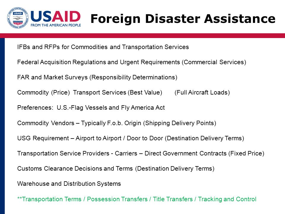 Foreign Disaster Assistance IFBs and RFPs for Commodities and Transportation Services Federal Acquisition Regulations and Urgent Requirements (Commercial Services) FAR and Market Surveys (Responsibility Determinations) Commodity (Price) Transport Services (Best Value) (Full Aircraft Loads) Preferences: U.S.-Flag Vessels and Fly America Act Commodity Vendors – Typically F.o.b.