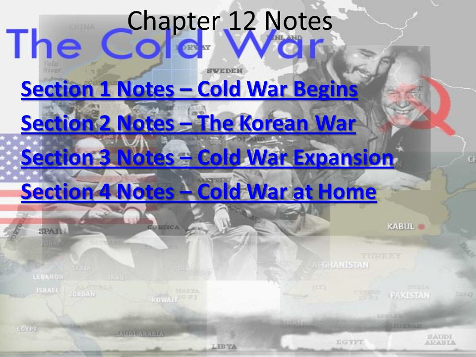 Chapter 12 Notes Section 1 Notes – Cold War Begins Section 1 Notes – Cold War Begins Section 2 Notes – The Korean War Section 2 Notes – The Korean War Section 3 Notes – Cold War Expansion Section 3 Notes – Cold War Expansion Section 4 Notes – Cold War at Home Section 4 Notes – Cold War at Home