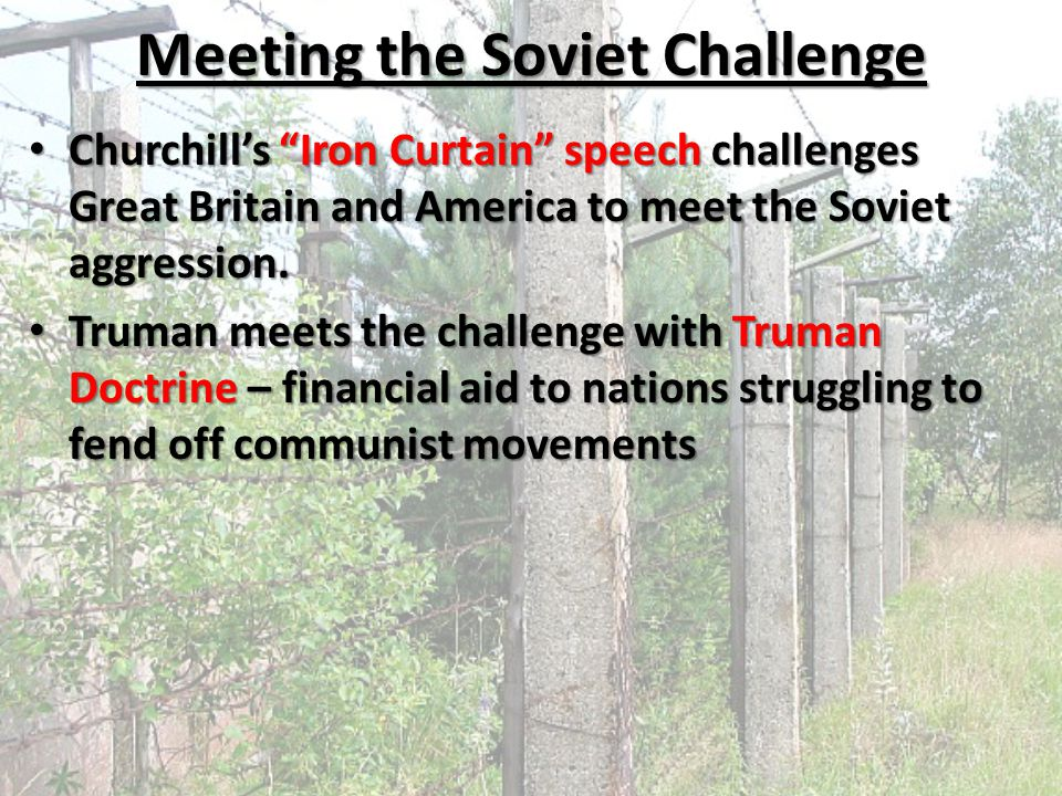 "Meeting the Soviet Challenge Churchill's ""Iron Curtain"" speech challenges Great Britain and America to meet the Soviet aggression. Churchill's ""Iron C"