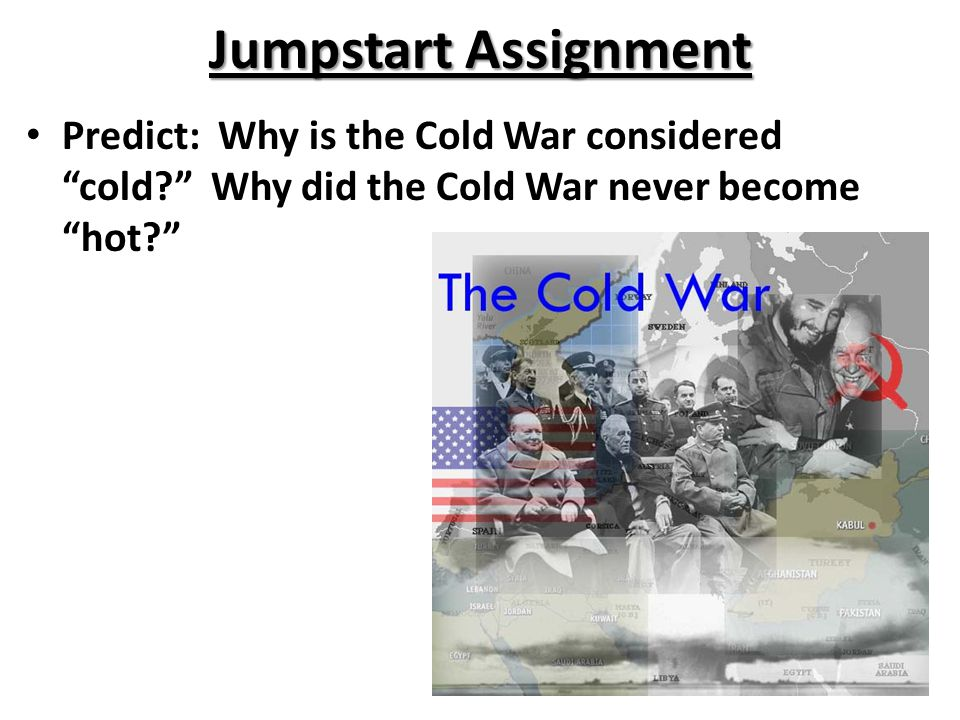 "Jumpstart Assignment Predict: Why is the Cold War considered ""cold?"" Why did the Cold War never become ""hot?"""